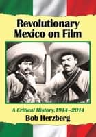 Revolutionary Mexico on Film - A Critical History, 1914–2014 ebook by Bob Herzberg