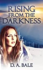 Rising from the Darkness ebook by D.A. Bale