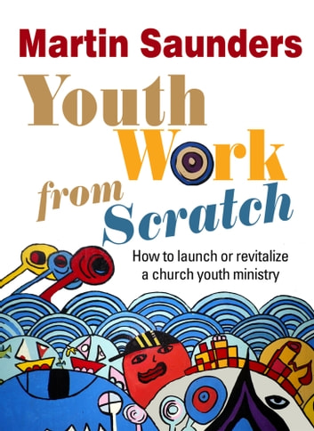 Youth Work From Scratch - How to launch or revitalize a church youth ministry ebook by Martin Saunders