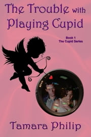 The Trouble with Playing Cupid - The Cupid Series, #1 ebook by Tamara Philip