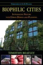 Biophilic Cities - Integrating Nature into Urban Design and Planning ebook by Timothy Beatley