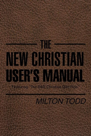 "The New Christian User'S Manual - Featuring ""The Dbd Christian Diet Plan"" ebook by Milton Todd"