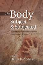 Body, Subject & Subjected - The Representation of the Body Itself, Illness, Injury, Treatment & Death in Spain and Indigenous and Hispanic American Art & Literature ebook by Debra Andrist