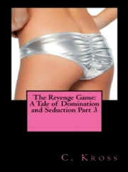 The Revenge Game: A Tale of Domination and Seduction Part 3 - The Revenge Game: A Tale of Domination and Seduction, #3 ebook by C. Kross