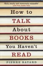 How To Talk About Books You Haven't Read ebook by Pierre Bayard