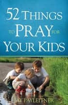 52 Things to Pray for Your Kids ebook by Jay Payleitner