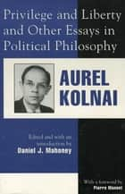 Privilege and Liberty and Other Essays in Political Philosophy ebook by Daniel J. Mahoney,Aurel Kolnai,Pierre Manent