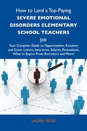 How to Land a Top-Paying Severe emotional disorders elementary school teachers Job: Your Complete Guide to Opportunities, Resumes and Cover Letters, Interviews, Salaries, Promotions, What to Expect From Recruiters and More ebook by Moss Laura
