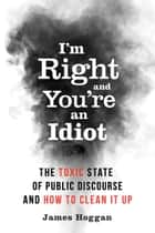 I'm Right and You're an Idiot - The Toxic State of Public Discourse and How to Clean it Up ebook by James Hoggan