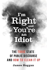 I'm Right and You're an Idiot - The Toxic State of Public Discourse and How to Clean it Up ebook by Kobo.Web.Store.Products.Fields.ContributorFieldViewModel