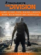 Tom Clancys the Division Game Guide, Tips, Hacks, Cheats Mods, Walkthroughs Unofficial ebook by Josh Abbott