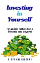 Investing in Yourself: Financial Riches for a Lifetime and Beyond ebook by Giovanni Rigters