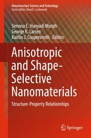 Anisotropic and Shape-Selective Nanomaterials - Structure-Property Relationships ebook by Simona E. Hunyadi Murph, Kaitlin J. Coopersmith, George K. Larsen
