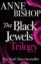 The Black Jewels Trilogy - Three sworn enemies have begun a ruthless game of politics and intrigue, magic and betrayal ebook by Anne Bishop