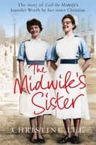 The Midwife's Sister - The Story of Call The Midwife's Jennifer Worth by her sister Christine ebook by Christine Lee