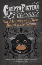 Sea Monsters and Other Beasts of the Oceans - A Fine Selection of Short Stories About Fantastical Creatures of the Deep (Cryptofiction Classics) ebook by Various Authors