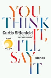You Think It, I'll Say It - Stories ebook by Curtis Sittenfeld