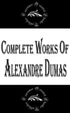 "Complete Works of Alexandre Dumas ""Great French Writer of Historical Novels"" ebook by Alexandre Dumas"