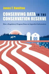 Conserving Data in the Conservation Reserve - How A Regulatory Program Runs on Imperfect Information ebook by James Hamilton