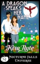 A Dragon Speaks Her Name - A Nocturne Falls Universe Story ebook by Kira Nyte