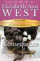 By Consequence Of Marriage - A Pride & Prejudice Novel ebook by Elizabeth Ann West