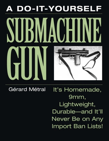 The Do-it-Yourself Submachine Gun - It's Homemade, 9mm, Lightweight, Durable-And It'll Never Be On Any Import Ban Lists! ebook by Gerard Metral