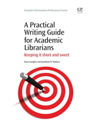 A Practical Writing Guide for Academic Librarians - Keeping It Short and Sweet ebook by Anne Langley,Jonathan Wallace