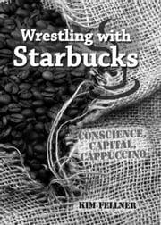 Wrestling with Starbucks: Conscience, Capital, Cappuccino ebook by Fellner, Kim