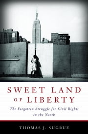Sweet Land of Liberty - The Forgotten Struggle for Civil Rights in the North ebook by Thomas J. Sugrue