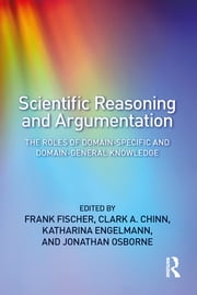 Scientific Reasoning and Argumentation - The Roles of Domain-Specific and Domain-General Knowledge ebook by Frank Fischer, Clark A. Chinn, Katharina Engelmann,...
