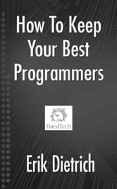 How To Keep Your Best Programmers ebook by Erik Dietrich