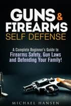 Guns & Firearms: Self-Defense A Complete Beginner's Guide to Firearms Safety, Gun Laws and Defending Your Family! - Self Defense Series ebook by Michael Hansen
