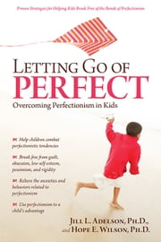 Letting Go of Perfect - Overcoming Perfectionism in Kids and Teens ebook by Hope Wilson, Ph.D.,Jill Adelson, Ph.D.