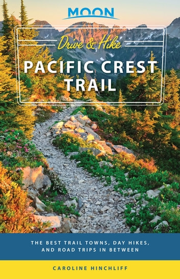 Moon Drive & Hike Pacific Crest Trail - The Best Trail Towns, Day Hikes, and Road Trips In Between ebook by Moon Travel Guides,Caroline Hinchliff