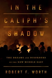 In the Caliph's Shadow - The Dreams and Disorders of the New Middle East ebook by Robert F. Worth