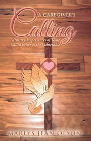 A Caregiver's Calling - Ministry Experiences of Those Called to Serve the Vulnerable ebook by Marlys Jean Olson