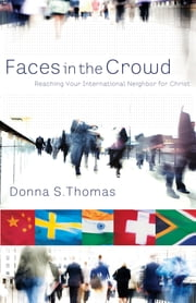 Faces in the Crowd: Reaching Your International Neighbor for Christ ebook by Donna S. Thomas