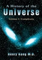 A History of the Universe - Volume I: COMPLEXITY ebook by Henry Kong