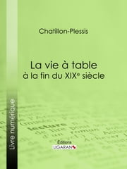 La vie à table à la fin du XIXe siècle - Théorie, pratique et historique de gastronomie moderne ebook by Kobo.Web.Store.Products.Fields.ContributorFieldViewModel