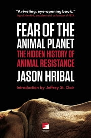 Fear of the Animal Planet - The Hidden History of Animal Resistance ebook by Jason Hribal, Jeffery St. Clair