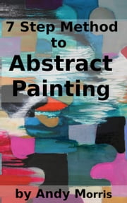 7 Step Method to Abstract Painting ebook by Andy Morris