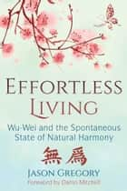 Effortless Living - Wu-Wei and the Spontaneous State of Natural Harmony ebook by Jason Gregory, Damo Mitchell