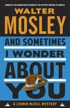 And Sometimes I Wonder About You - A Leonid McGill Mystery ebook by Walter Mosley