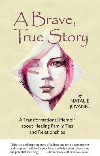 A Brave, True Story: A Transformational Memoir about Healing Family Ties and Relationships ebook by Natalie Jovanic