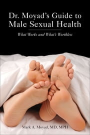 Dr. Moyad's Guide to Male Sexual Health - What Works and What's Worthless ebook by Mark A. Moyad