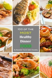 100 of the Most Healthy Dinner Food ebook by Alexander Trost/Vadim Kravetsky