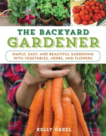 The Backyard Gardener - Simple, Easy, and Beautiful Gardening with Vegetables, Herbs, and Flowers eBook by Kelly Orzel