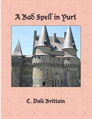 A Bad Spell in Yurt ebook by C. Dale Brittain