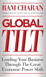 Global Tilt - Leading Your Business Through the Great Economic Power Shift ebook by Ram Charan