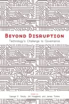 Beyond Disruption - Technology's Challenge to Governance ebook by George P. Shultz, Jim Hoagland, James Timbie